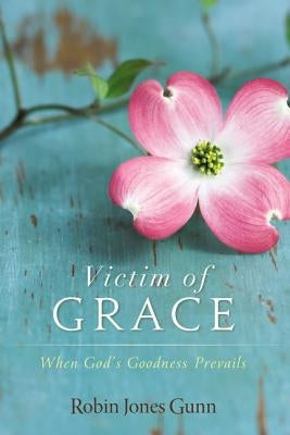 Victim of Grace: When God's Goodness Prevails by Gunn, Robin Jones