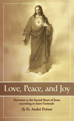 Love, Peace and Joy: Devotion to the Sacred Heart of Jesus According to St. Gertrude the Great by Gertrude