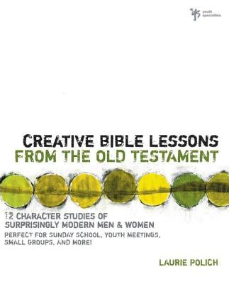 Creative Bible Lessons from the Old Testament: 12 Character Studies of Surprisingly Modern Men and Women by Polich, Laurie