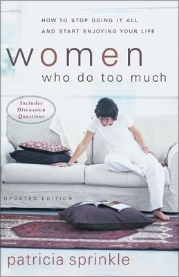 Women Who Do Too Much: How to Stop Doing It All and Start Enjoying Your Life by Sprinkle, Patricia