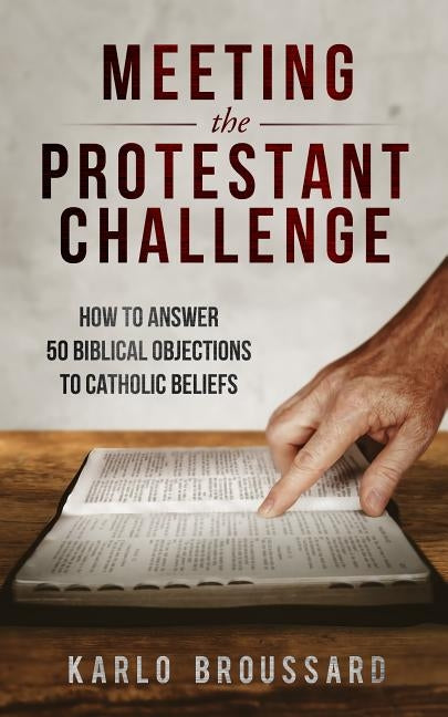 Meeting the Protestant Challenge: How to Answer 50 Biblical Objections to Catholic Beliefs by Broussard, Karlo