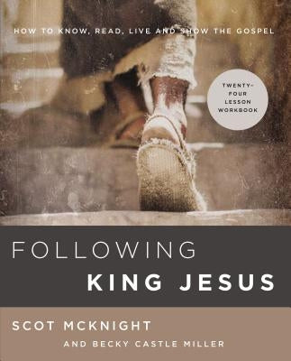 Following King Jesus: How to Know, Read, Live, and Show the Gospel by McKnight, Scot