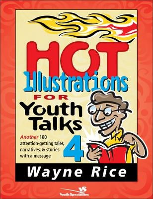 Hot Illustrations for Youth Talks 4: Another 100 Attention-Getting Tales, Narratives, and Stories with a Message by Rice, Wayne