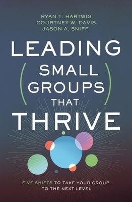 Leading Small Groups That Thrive: Five Shifts to Take Your Group to the Next Level by Hartwig, Ryan T.