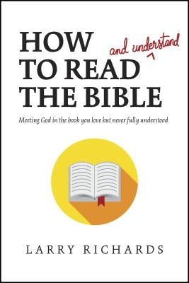 How to Read (and Understand) the Bible: Meeting God in the Book You Love But Never Fully Understood by Richards, Larry