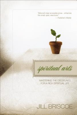 Spiritual Arts: Mastering the Disciplines for a Rich Spiritual Life by Briscoe, Jill