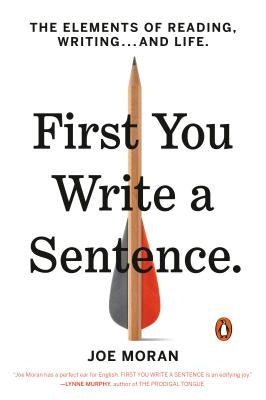 First You Write a Sentence: The Elements of Reading, Writing . . . and Life by Moran, Joe