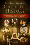 The Real Story of Catholic History: Answering Twenty Centuries of Anti-Catholic Myths by Weidenkopf, Steve