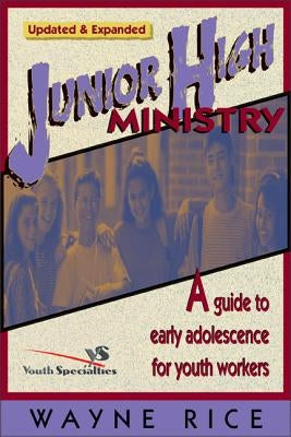Junior High Ministry: A Guide to Early Adolescence for Youth Workers by Rice, Wayne