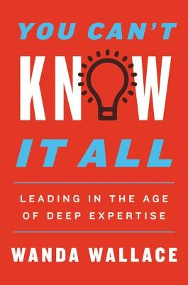 You Can't Know It All: Leading in the Age of Deep Expertise by Wallace, Wanda T.