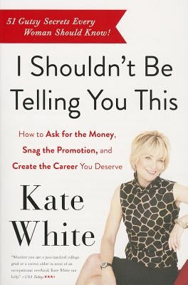 I Shouldn't Be Telling You This: How to Ask for the Money, Snag the Promotion, and Create the Career You Deserve by White, Kate