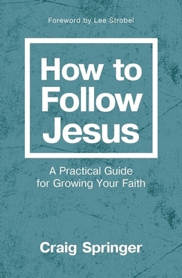 How to Follow Jesus: A Practical Guide for Growing Your Faith by Springer, Craig