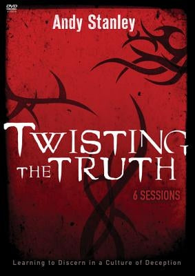 Twisting the Truth: Learning to Discern in a Culture of Deception by Stanley, Andy