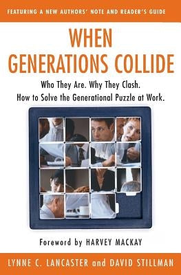 When Generations Collide: Who They Are. Why They Clash. How to Solve the Generational Puzzle at Work by Lancaster, Lynne C.