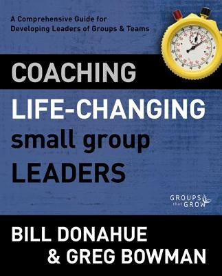 Coaching Life-Changing Small Group Leaders: A Comprehensive Guide for Developing Leaders of Groups and Teams by Donahue, Bill