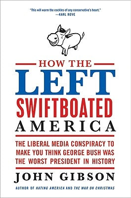 How the Left Swiftboated America: The Liberal Media Conspiracy to Make You Think George Bush Was the Worst President in History by Gibson, John