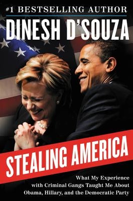 Stealing America: What My Experience with Criminal Gangs Taught Me about Obama, Hillary, and the Democratic Party by D'Souza, Dinesh