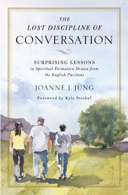 The Lost Discipline of Conversation: Surprising Lessons in Spiritual Formation Drawn from the English Puritans by Jung, Joanne J.