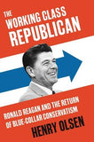 The Working Class Republican: Ronald Reagan and the Return of Blue-Collar Conservatism by Olsen, Henry