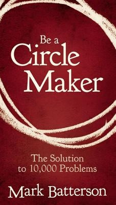 Be a Circle Maker: The Solution to 10,000 Problems by Batterson, Mark