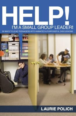 Help! I'm a Small-Group Leader!: 50 Ways to Lead Teenagers Into Animated and Purposeful Discussions by Polich, Laurie