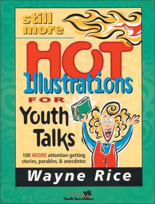 Still More Hot Illustrations for Youth Talks: 100 More Attention-Getting Stories, Parables, and Anecdotes by Rice, Wayne