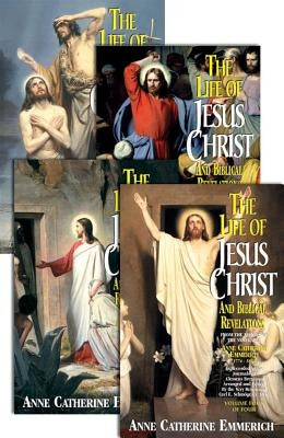 The Life of Jesus Christ and Biblical Revelations (4 Volume Set): From the Visions of Ven. Anne Catherine Emmerich by Emmerich, Catherine