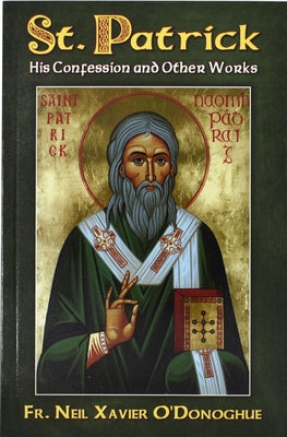 St. Patrick: His Confession and Other Works by O'Donoghue, Neil Xavier