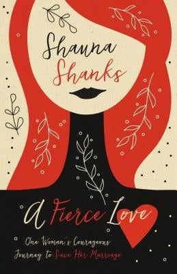 A Fierce Love: One Woman's Courageous Journey to Save Her Marriage by Shanks, Shauna