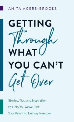Getting Through What You Can't Get Over: Stories, Tips, and Inspiration to Help You Move Past Your Pain Into Lasting Freedom by Agers-Brooks, Anita