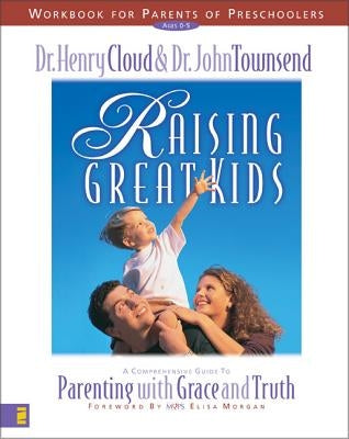 Raising Great Kids Workbook for Parents of Preschoolers: A Comprehensive Guide to Parenting with Grace and Truth by Cloud, Henry