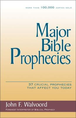 Major Bible Prophecies: 37 Crucial Prophecies That Affect You Today by Walvoord, John F.