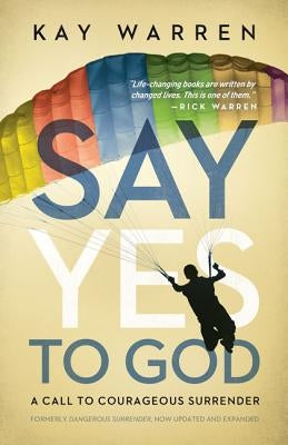 Say Yes to God: A Call to Courageous Surrender by Warren, Kay