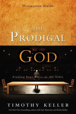The Prodigal God Discussion Guide: Finding Your Place at the Table by Keller, Timothy