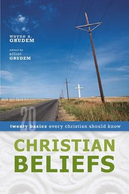 Christian Beliefs: Twenty Basics Every Christian Should Know by Grudem, Wayne A.