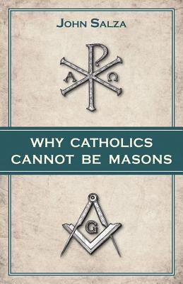 Why Catholics Cannot Be Masons by Salza, John