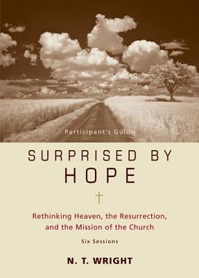 Surprised by Hope Participant's Guide: Rethinking Heaven, the Resurrection, and the Mission of the Church by Wright, N. T.