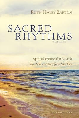 Sacred Rhythms Participant's Guide: Spiritual Practices That Nourish Your Soul and Transform Your Life by Barton, Ruth Haley