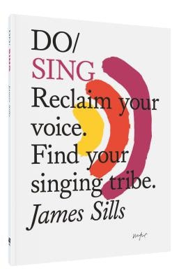 Do Sing: Reclaim Your Voice. Find Your Singing Tribe. by Sills, James