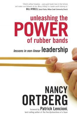 Unleashing the Power of Rubber Bands: Lessons in Non-Linear Leadership by Ortberg, Nancy