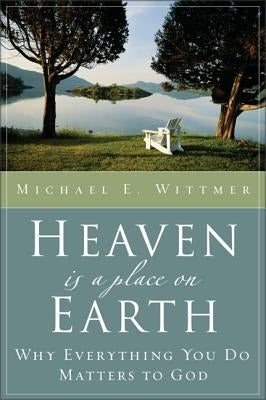 Heaven Is a Place on Earth: Why Everything You Do Matters to God by Wittmer, Michael E.
