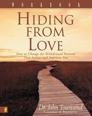 Hiding from Love Workbook: How to Change the Withdrawal Patterns That Isolate and Imprison You by Townsend, John