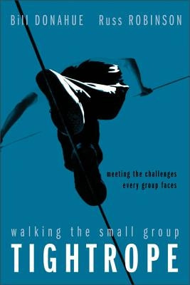 Walking the Small Group Tightrope: Meeting the Challenges Every Group Faces by Donahue, Bill