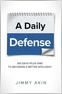 A Daily Defense: Apologetics Lessons for Every Day by Akin, Jimmy