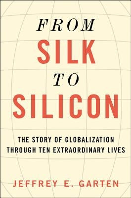 From Silk to Silicon: The Story of Globalization Through Ten Extraordinary Lives by Garten, Jeffrey E.