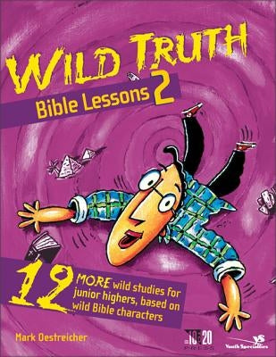 Wild Truth Bible Lessons 2: 12 More Wild Studies for Junior Highers, Based on Wild Bible Characters by Oestreicher, Mark