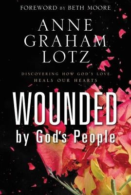 Wounded by God's People: Discovering How God's Love Heals Our Hearts by Lotz, Anne Graham