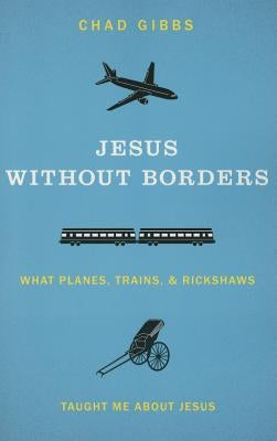 Jesus Without Borders: What Planes, Trains, and Rickshaws Taught Me about Jesus by Gibbs, Chad
