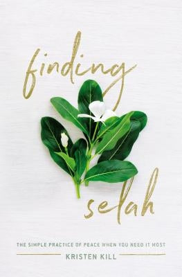 Finding Selah: The Simple Practice of Peace When You Need It Most by Kill, Kristen