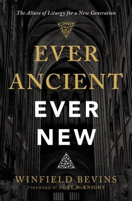 Ever Ancient, Ever New: The Allure of Liturgy for a New Generation by Bevins, Winfield